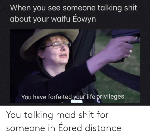 Distance: You talking mad shit for someone in Éored distance