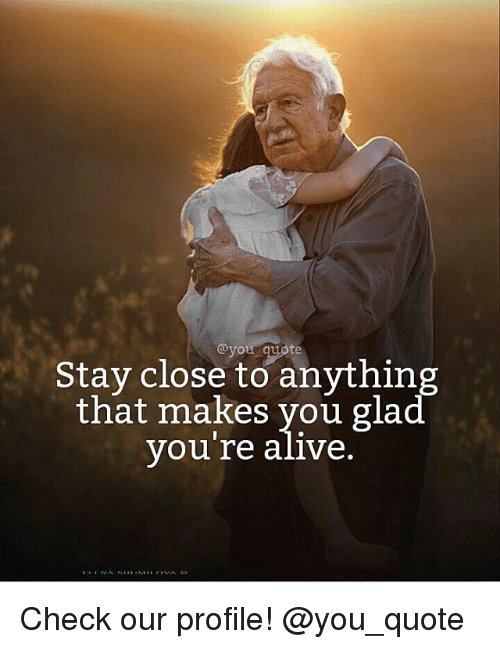 Alive, Memes, and 🤖: @you te  Stay close to anything  that makes you glad  VOure alive Check our profile! @you_quote