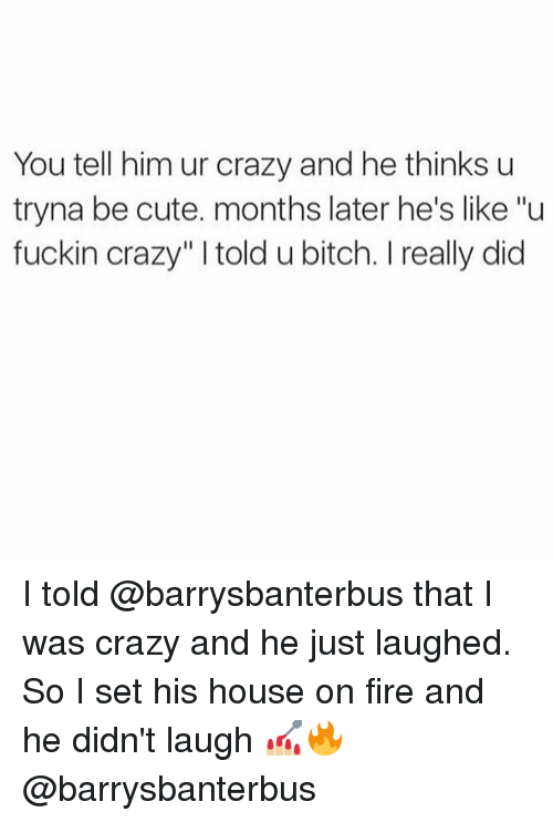 "I Was Crazy: You tell him ur crazy and he thinks u  tryna be cute. months later he's like ""u  fuckin crazy"" l told u bitch. l really did I told @barrysbanterbus that I was crazy and he just laughed. So I set his house on fire and he didn't laugh 💅🏼🔥 @barrysbanterbus"