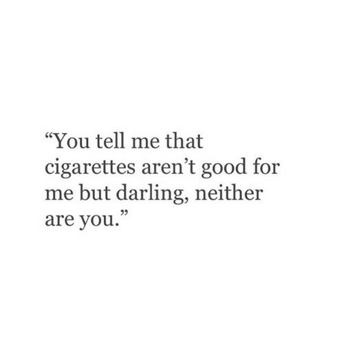 """You Tell Me: """"You tell me that  cigarettes aren't good for  me but darling, neither  are you.""""  05"""