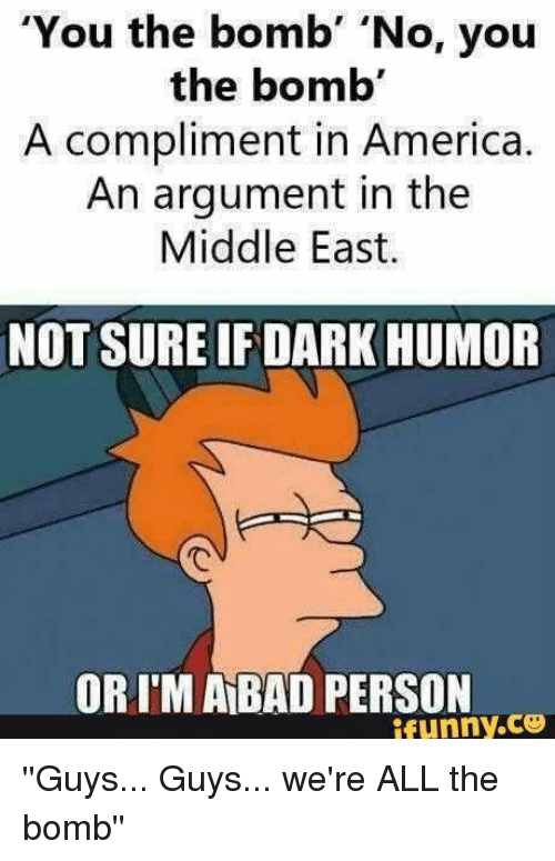 """America, Bad, and Memes: """"You the bomb  'No, you  the bomb'  A compliment in America.  An argument in the  Middle East.  NOT SURE IF DARK HUMOR  ORIM BAD PERSON  ifunny.CO ''Guys... Guys... we're ALL the bomb''"""
