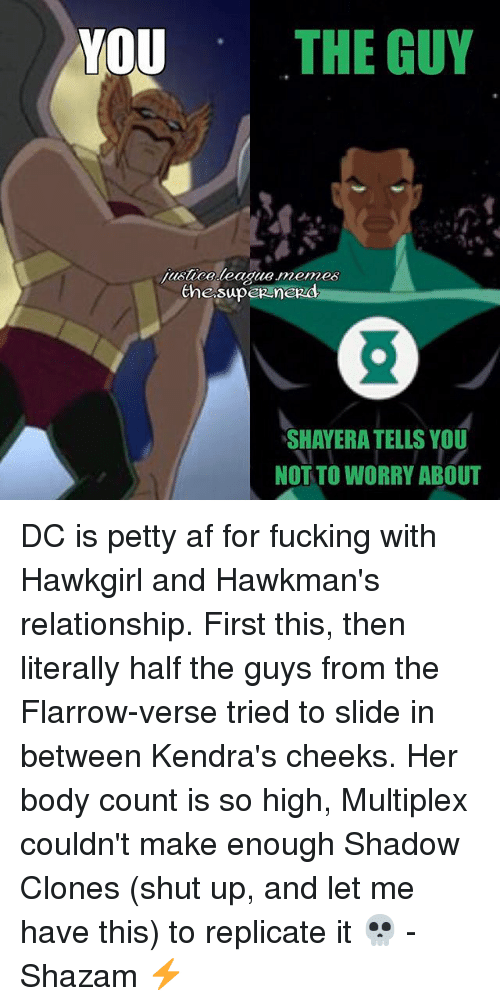 Af, Fucking, and Memes: YOU THE GUY  justiceleague memes  the superneRd  SHAYERA TELLS YOU  NOT TO WORRY ABOUT DC is petty af for fucking with Hawkgirl and Hawkman's relationship. First this, then literally half the guys from the Flarrow-verse tried to slide in between Kendra's cheeks. Her body count is so high, Multiplex couldn't make enough Shadow Clones (shut up, and let me have this) to replicate it 💀 -Shazam ⚡️