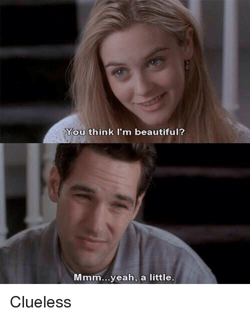 Clueless: You think I'm beautiful?  Mmm...yeah, a little. Clueless