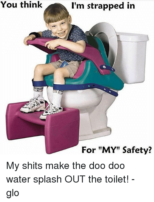 "Memes, Water, and 🤖: You think  I'm strapped in  For ""MY"" Safety? My shits make the doo doo water splash OUT the toilet! -glo"