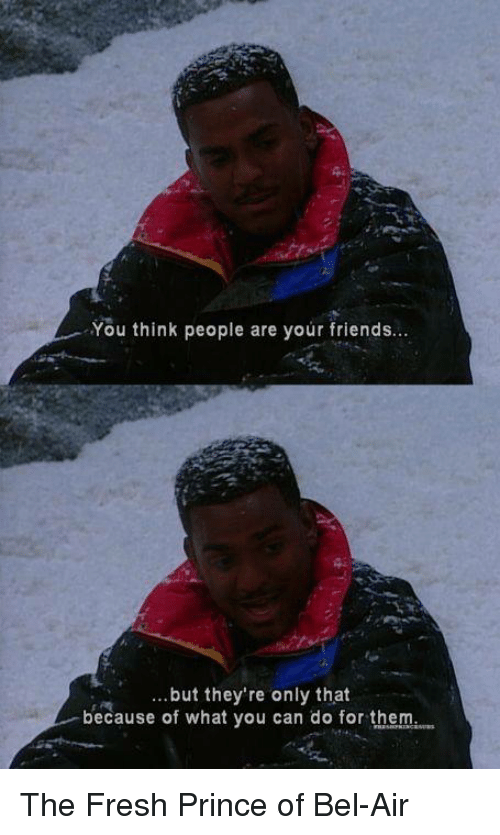 Fresh Prince of Bel-Air: You think people are your friends...  ..but they're only that  because of what you can do for them The Fresh Prince of Bel-Air