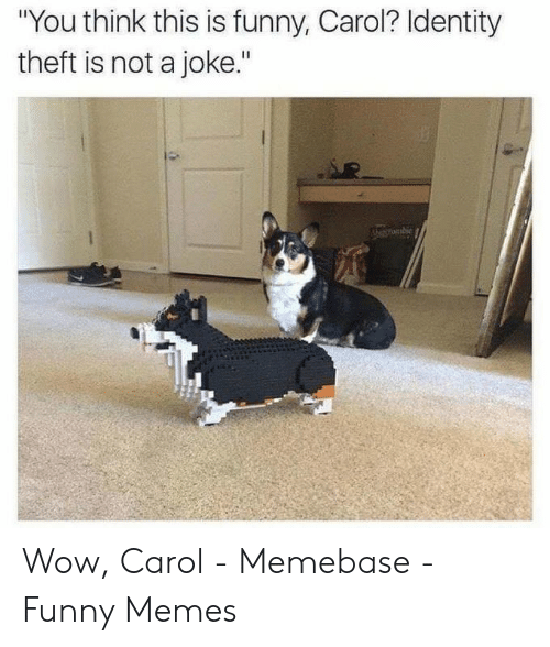 "Carol Meme: ""You think this is funny, Carol? ldentity  theft is not a joke.""  STombie Wow, Carol - Memebase - Funny Memes"