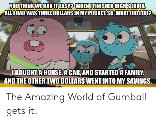World Of: YOU THINK WE HADIT EASY? WHENI FINISHED HIGH SCHOOL  ALLIHAD WAS THREE DOLLARS IN MY POCKET SO, WHAT DIDIDO?  IBOUGHTA HOUSE A CAR, AND STARTED A FAMILY.  AND THE OTHER TWO DOLLARS WENT INTO MY SAVINGS. The Amazing World of Gumball gets it.
