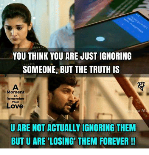 Love, Memes, and Forever: YOU THINK YOU ARE JUST IGNORING  SOMEONE, BUT THE TRUTH IS  Moment  To  Remember  Your  Love  U ARE NOT ACTUALLY IGNORING THEM  BUT U ARE 'LOSING' THEM FOREVER!!