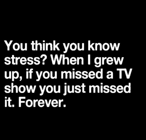 tv show: You think you know  stress? WhenI grew  up, if you missed a TV  show you just missed  it. Forever.