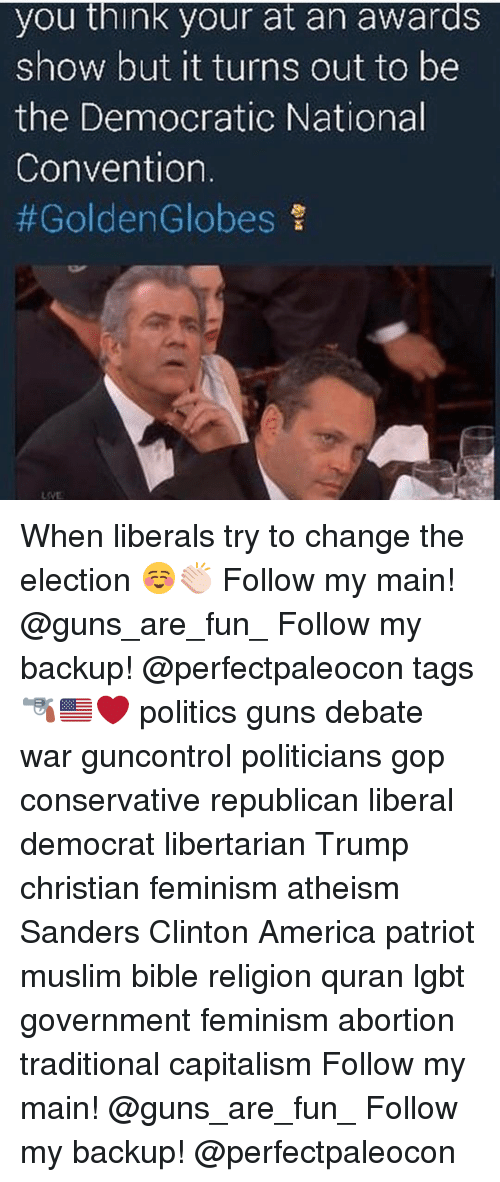 Feminism, Golden Globes, and Memes: you think your at an awards  show but it turns out to be  the Democratic National  Convention  #Golden Globes When liberals try to change the election ☺️👏🏻 Follow my main! @guns_are_fun_ Follow my backup! @perfectpaleocon tags🔫🇺🇸❤️ politics guns debate war guncontrol politicians gop conservative republican liberal democrat libertarian Trump christian feminism atheism Sanders Clinton America patriot muslim bible religion quran lgbt government feminism abortion traditional capitalism Follow my main! @guns_are_fun_ Follow my backup! @perfectpaleocon