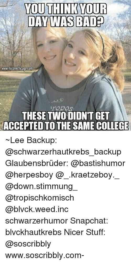 Chicago, College, and Memes: YOU THINK YOUR  DAY WASBADED  WWW.micone Chicago,Com  TODOS  THESE TWO DIDNT GET  ACCEPTED TO THE SAME COLLEGE ~Lee Backup: @schwarzerhautkrebs_backup Glaubensbrüder: @bastishumor @herpesboy @_.kraetzeboy._ @down.stimmung_ @tropischkomisch @blvck.weed.inc schwarzerhumor Snapchat: blvckhautkrebs Nicer Stuff: @soscribbly www.soscribbly.com-