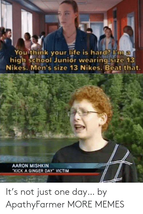 "your life: You think your life is hard? I'm a  high school Junior wearing size 13  Nikes. Men's size 13 Nikes. Beat that.  AARON MISHKIN  ""KICK A GINGER DAY VICTIM It's not just one day… by ApathyFarmer MORE MEMES"
