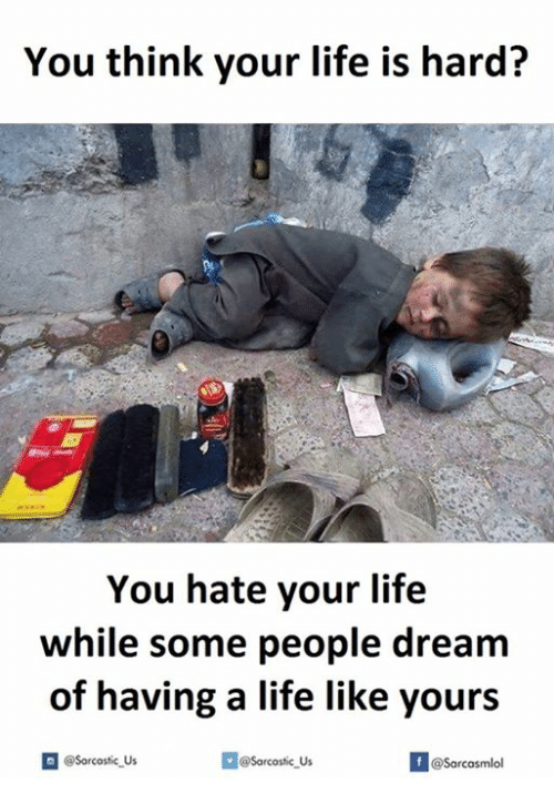 Dream, Hardness, and Hate: You think your life is hard?  You hate your life  while some people dream  of having a life like yours  If @Sarcasmlol  n @Sarcastic Us