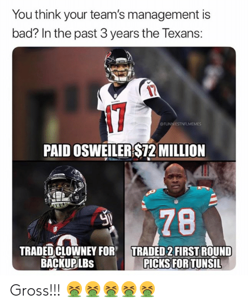 Osweiler: You think your team's management is  bad? In the past 3 years the Texans:  N7  OFUNNIESTNFLMEMES  PAID OSWEILER $72 MILLION  78  TRADED CLOWNEY FOR  BACKUP LBS  TRADED 2FIRST ROUND  PICKS FOR TUNSIL Gross!!! 🤮🤮🤮🤮🤮