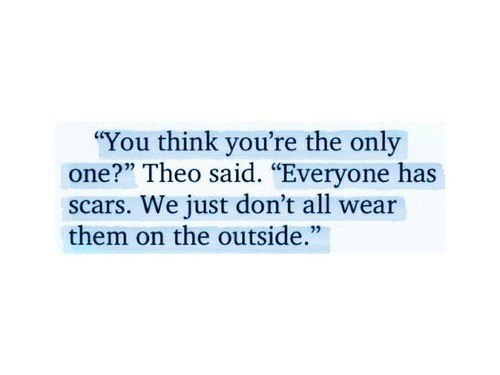 """scars: """"You think you're the only  one?"""" Theo said. """"Everyone has  scars. We just don't all wear  them on the outside."""""""