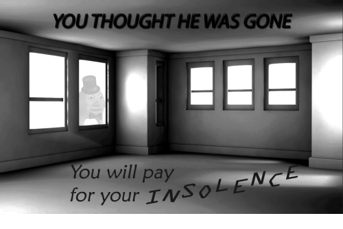 insolence: YOU THOUGHT HE WAS GONE  You will pay  for your InSOLENCE