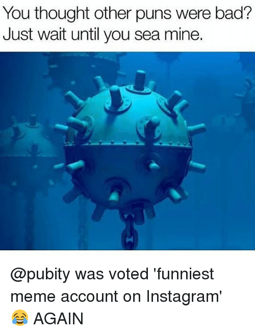Bad, Instagram, and Meme: You thought other puns were bad?  Just wait until you sea mine. @pubity was voted 'funniest meme account on Instagram' 😂 AGAIN