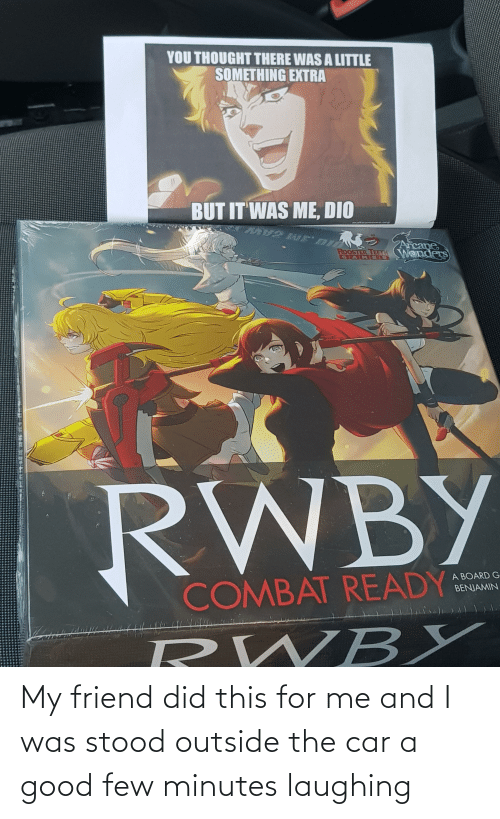 rooster teeth: YOU THOUGHT THERE WAS A LITTLE  SOMETHING EXTRA  BUT IT WAS ME, DIO  makeaméme.arg  ZArcane  ROOSTER TEETH Wenders  GAM OS  RWBY  A BOARD G  COMBAT READY  BENJAMIN  RWBY My friend did this for me and I was stood outside the car a good few minutes laughing