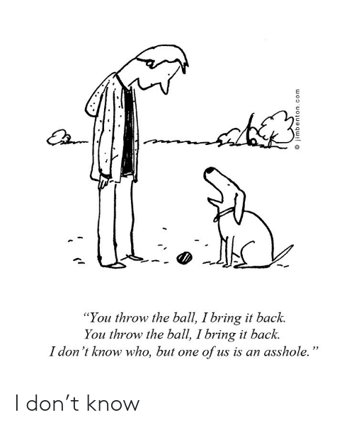 """don t: """"You throw the ball, I bring it back.  You throw the ball, I bring it back.  I don 't know who, but one of us is an asshole. I don't know"""