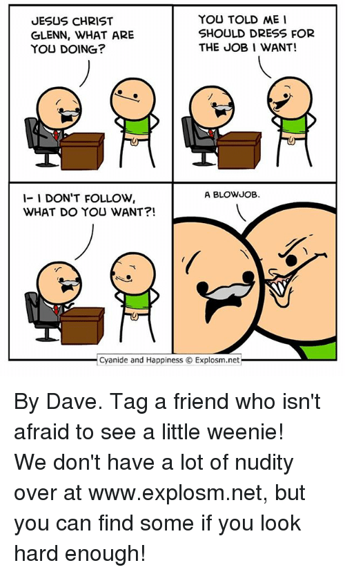 Blowjobing: YOU TOLD ME  JESUS CHRIST  SHOULD DRESS FOR  GLENN, WHAT ARE  THE JOB I WANT!  YOU DOING?  A BLOWJOB.  1- I DON'T FOLLOW  WHAT DO YOU WANT  Cyanide and Happiness O Explosm.net By Dave. Tag a friend who isn't afraid to see a little weenie!⠀ ⠀ We don't have a lot of nudity over at www.explosm.net, but you can find some if you look hard enough!