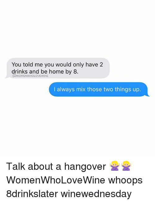 Hangover, Home, and Girl Memes: You told me you would only have 2  drinks and be home by 8  @woMENwHoLOVEwINE  I always mix those two things up. Talk about a hangover 🙅🏼🙅🏼 WomenWhoLoveWine whoops 8drinkslater winewednesday