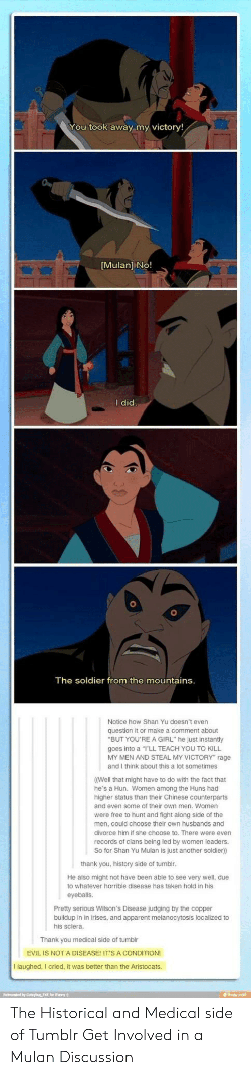 """funy: You took away my victory!  Mulan] NO!  I did  The soldier from the mountains  Notice how Shan Yu doesn't even  question it or make a comment about  """"BUT YOU'RE A GIRL"""" he just instantly  goes into a """"I'LL TEACH YOU TO KILL  MY MEN AND STEAL MY VICTORY"""" rage  and I think about this a lot sometimes  (Well that might have to do with the fact that  he's a Hun. Women among the Huns had  higher status than their Chinese counterparts  and even some of their own men. Women  were free to hunt and fight along side of the  men, could choose their own husbands and  divorce him if she choose to. There were even  records of clans being led by women leaders.  So for Shan Yu Mulan is just another soldier)  thank you, history side of tumbl  He also might not have been able to see very well, due  to whatever horrible disease has taken hold in his  eyeballs.  Pretty serious Wilson's Disease judging by the copper  buildup in in irises, and apparent melanocytosis localized to  his sclera.  Thank you medical side of tumblr  EVIL IS NOT A DISEASE! IT'S A CONDITION  I laughed, I cried, it was better than the Aristocats.  Reinvented by Coteyig F4E for Funy The Historical and Medical side of Tumblr Get Involved in a Mulan Discussion"""