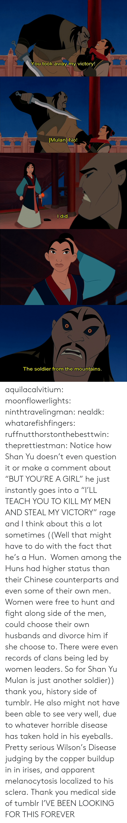 "husbands: You took away my victory!   [Mulan] No!   l did   The soldier from the mountains. aquilacalvitium: moonflowerlights:  ninthtravelingman:  nealdk:  whatarefishfingers:  ruffnutthorstonthebesttwin:  theprettiestman:  Notice how Shan Yu doesn't even question it or make a comment about ""BUT YOU'RE A GIRL"" he just instantly goes into a ""I'LL TEACH YOU TO KILL MY MEN AND STEAL MY VICTORY"" rage and I think about this a lot sometimes  ((Well that might have to do with the fact that he's a Hun.  Women among the Huns had higher status than their Chinese counterparts and even some of their own men. Women were free to hunt and fight along side of the men, could choose their own husbands and divorce him if she choose to. There were even records of clans being led by women leaders. So for Shan Yu Mulan is just another soldier))  thank you, history side of tumblr.  He also might not have been able to see very well, due to whatever horrible disease has taken hold in his eyeballs.  Pretty serious Wilson's Disease judging by the copper buildup in in irises, and apparent melanocytosis localized to his sclera.  Thank you medical side of tumblr   I'VE BEEN LOOKING FOR THIS FOREVER"