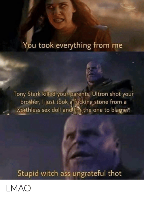 tony stark: You took everything from me  Tony Stark killed your parents, Ultron shot your  brother, I just took a fucking stone from a  worthless sex doll andim the one to blame?!  Stupid witch ass ungrateful thot LMAO