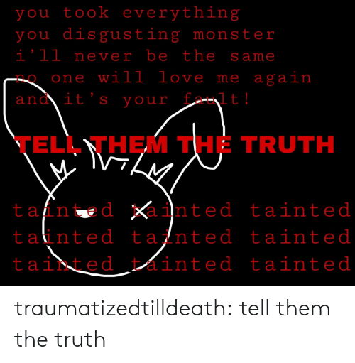 Tans: you took everything  you disgusting monster  i'll never be the same  one will love me again  ano it's your  t!  TELL THEM THE TRUTH  tan d inted tainted  tainted tainted tainted  tainted ainted tainted traumatizedtilldeath:  tell them the truth
