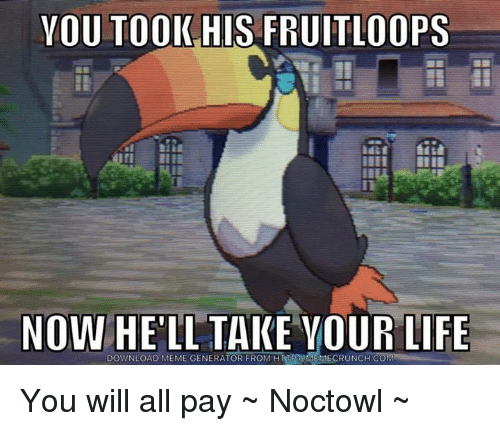 meme generators: YOU TOOK HIS FRUITLOOPS  NOW  HELL TAKE YOUR LIFE  DOWNLOAD MEME GENERATOR FROM You will all pay ~ Noctowl ~