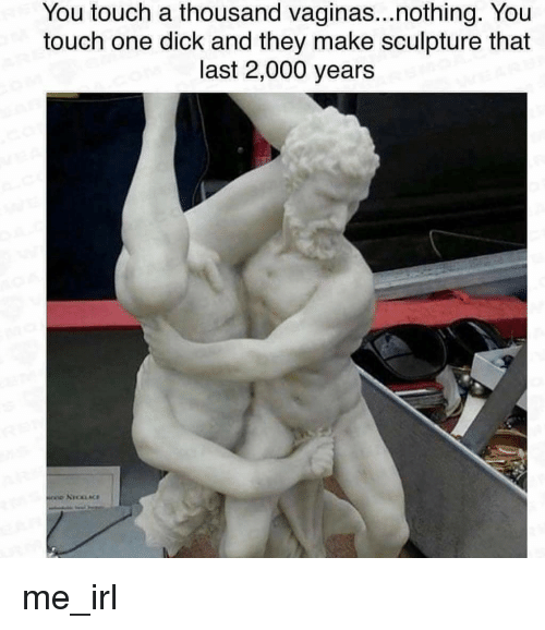 Dick, Irl, and Me IRL: You touch a thousand vaginas...nothing. You  touch one dick and they make sculpture that  last 2,000 years me_irl