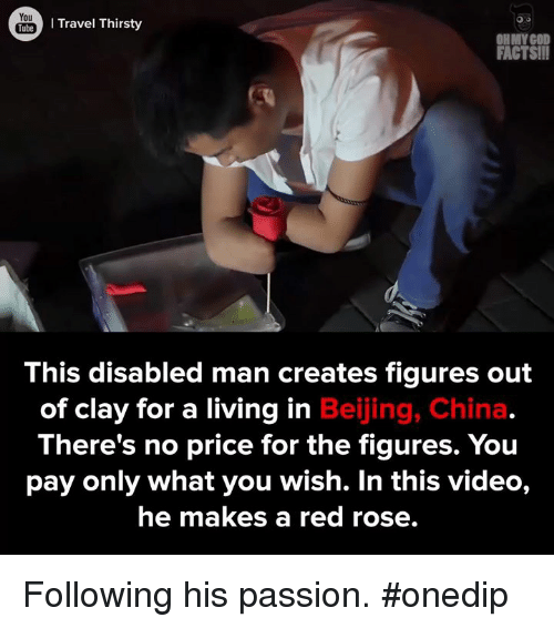 Memes, Oh My God, and China: You  Travel Thirsty  Tube  OH MY GOD  FACTS!!  This disabled man creates figures out  of clay for a living in  Beijing, China  There's no price for the figures. You  pay only what you wish. In this video,  he makes a red rose. Following his passion. #onedip