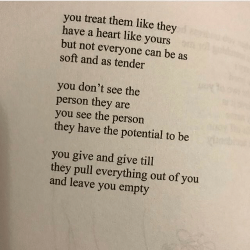 tender: you treat them like they  have a heart like yours  but not everyone can be as  soft and as tender  you don't see the  person they are  you see the person  they have the potential to be  you give and give till  they pull everything out of you  and leave you empty
