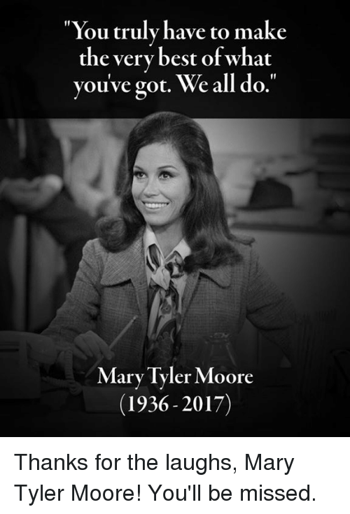 """Moors: You truly have to make  the very best of what  you've got. We all do.""""  Mary Tyler Moore  (1936 2017) Thanks for the laughs, Mary Tyler Moore! You'll be missed."""