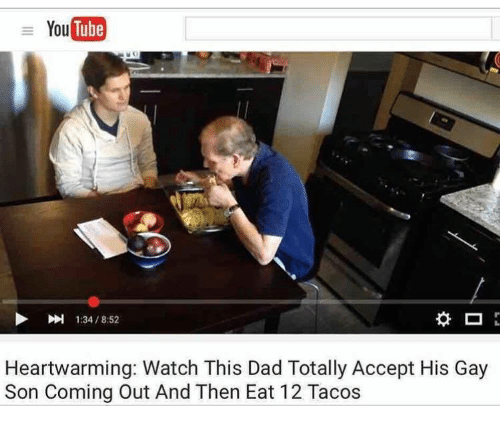 You Tube: You  Tube  1:34 / 8:52  Heartwarming: Watch This Dad Totally Accept His Gay  Son Coming Out And Then Eat 12 Tacos