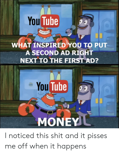what inspired you: You Tube  WHAT INSPIRED YOU TO PUT  A SECOND AD RIGHT  NEXT TO THE FIRST AD?  You Tube  MONEY I noticed this shit and it pisses me off when it happens
