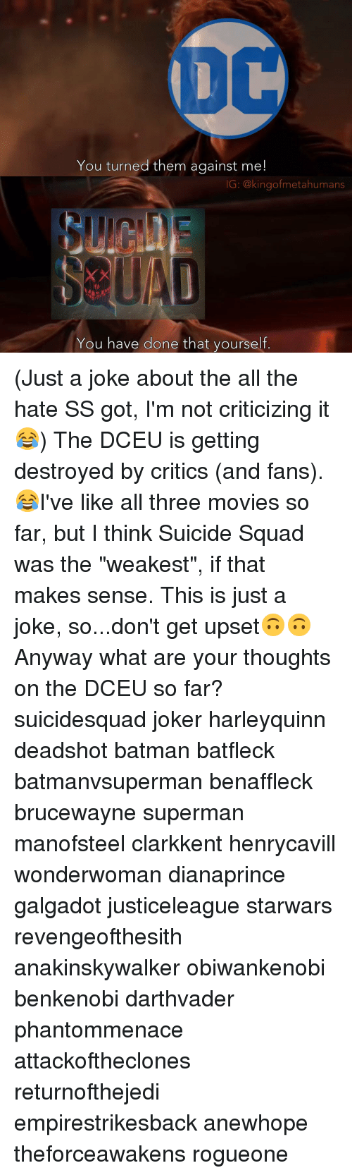 """starwar: You turned them against me  IG: @kingof metahumans  You have done that yourself (Just a joke about the all the hate SS got, I'm not criticizing it😂) The DCEU is getting destroyed by critics (and fans).😂I've like all three movies so far, but I think Suicide Squad was the """"weakest"""", if that makes sense. This is just a joke, so...don't get upset🙃🙃 Anyway what are your thoughts on the DCEU so far? suicidesquad joker harleyquinn deadshot batman batfleck batmanvsuperman benaffleck brucewayne superman manofsteel clarkkent henrycavill wonderwoman dianaprince galgadot justiceleague starwars revengeofthesith anakinskywalker obiwankenobi benkenobi darthvader phantommenace attackoftheclones returnofthejedi empirestrikesback anewhope theforceawakens rogueone"""