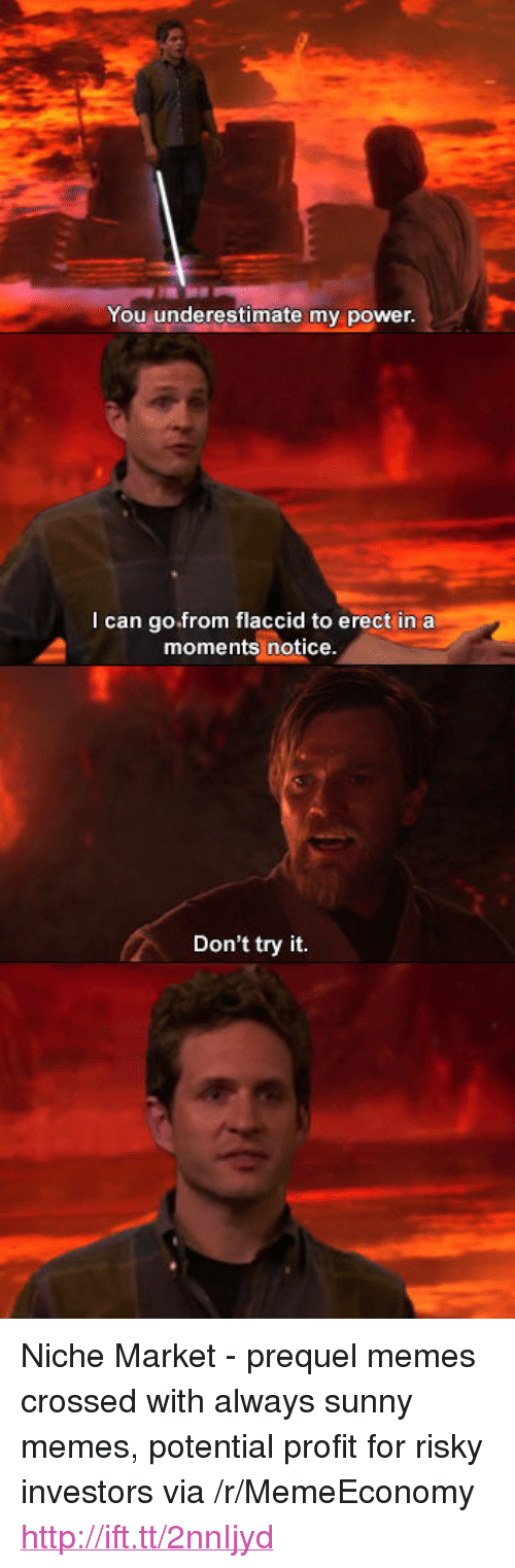 """Prequel Memes: You underestimate my power  I can go.from flaccid to erect ina  moments notice  Don't try it. <p>Niche Market - prequel memes crossed with always sunny memes, potential profit for risky investors via /r/MemeEconomy <a href=""""http://ift.tt/2nnIjyd"""">http://ift.tt/2nnIjyd</a></p>"""