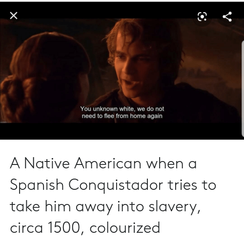 Conquistador: You unknown white, we do not  need to flee from home again  X A Native American when a Spanish Conquistador tries to take him away into slavery, circa 1500, colourized