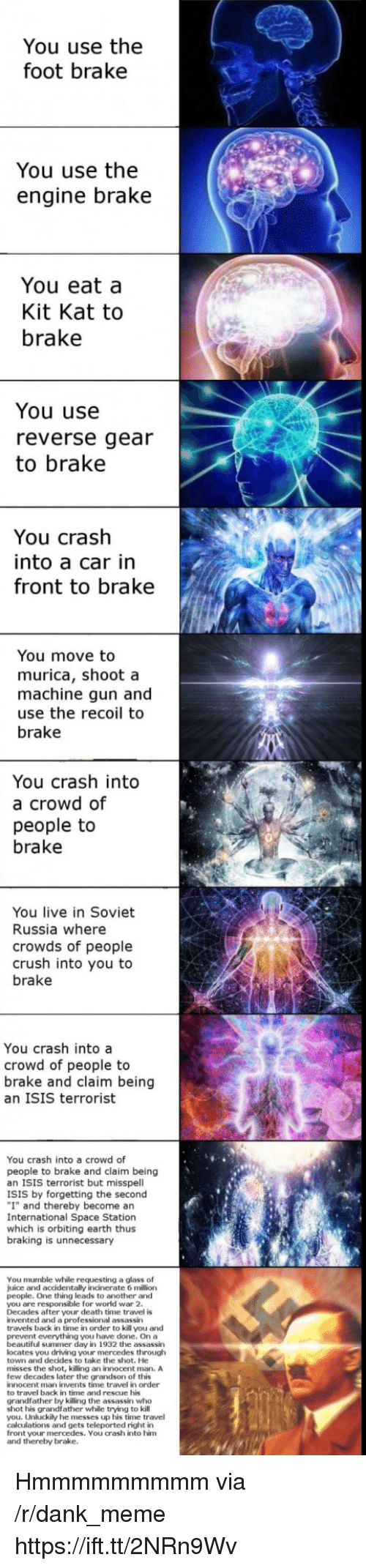 "Dank Meme: You use the  foot brake  You use the  engine brake  You eat a  Kit Kat to  brake  You use  reverse gear  to brake  You crash  into a car in  front to brake  You move to  murica, shoot a  machine gun and  use the recoil to  brake  You crash into  a crowd of  people to  brake  You live in Soviet  Russia where  crowds of people  crush into you to  brake  You crash into a  crowd of people to  brake and claim being  an ISIS terrorist  You crash into a crowd of  people to brake and claim being  an ISIS terrorist but misspell  ISIS by forgetting the second  ""I"" and thereby become an  International Space Station  which is orbiting earth thus  braking is unnecessary  You mumble while requesting a glass of  juice and accidentally incinerate 6 million  people. One thing leads to another and  you are responsible for world war 2  Decades after your death time travel is  invented and a professional assassin  travels back in time in order to kill you and  prevent everything you have done. On a  beautiful summer day in 1932 the assassin  locates you driving your mercedes througlh  town and decides to take the shot. He  misses the shot, killing an innocent man. A  few decades later the grandson of this  innocent man invents time travel in order  to travel back in time and rescue his  grandfather by killing the assassin who  shot his grandfather while trying to kill  you. Unluckily he messes up his time travel  calculations and gets teleported right in  front your mercedes. You crash into him  and thereby brake. Hmmmmmmmmm via /r/dank_meme https://ift.tt/2NRn9Wv"