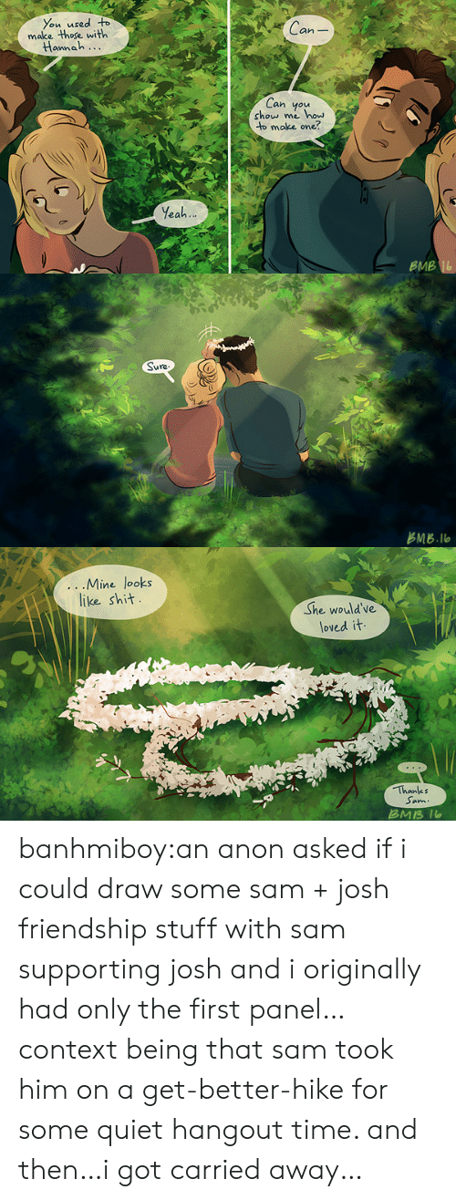 ans: You used o  make those with  Can  annah...  Can you  show me how  to make one?  Yeah  BMB   占MB.llo   ...IVline Tooks  like sh汁  She would've  loved it  Thanks  Sam  ans banhmiboy:an anon asked if i could draw some sam + josh friendship stuff with sam supporting josh and i originally had only the first panel… context being that sam took him on a get-better-hike for some quiet hangout time. and then…i got carried away…