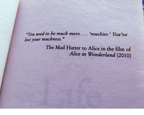 alice in wonderland: You used to be much more... muchier. You've  lost your muchness.  The Mad Hatter to Alice in the film of  Alice in Wonderland (2010)