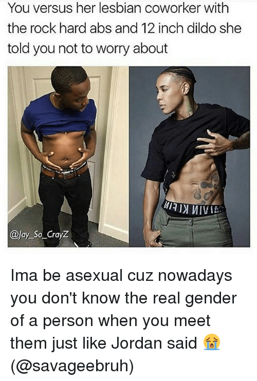 Lesbianic: You versus her lesbian coworker with  the rock hard abs and 12 inch dildo she  told you not to worry about  @Jay So _CrayZ Ima be asexual cuz nowadays you don't know the real gender of a person when you meet them just like Jordan said 😭 (@savageebruh)