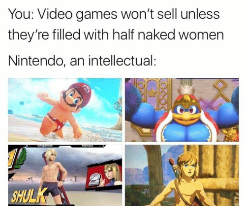 Funny, Nintendo, and Video Games: You: Video games won't sell unless  they're filled with half naked women  Nintendo, an intellectual  SHU