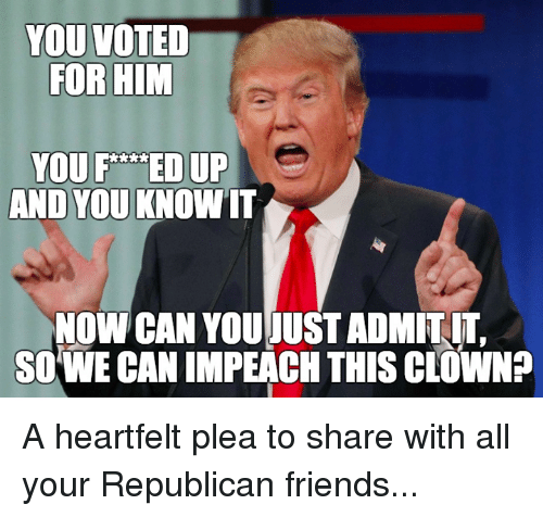 Heartfeltly: YOU VOTED  FOR HIM  YOU F A EDUP  AND YOU KNOWIT  NOW CAN YOUJUSTADMITIT,  SOWE CAN IMPEACH THIS COOWNP A heartfelt plea to share with all your Republican friends...