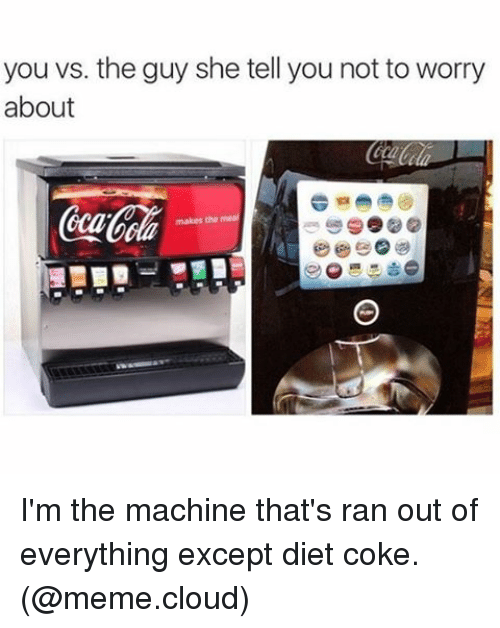 Coke Meme: you vs. the guy she tell you not to worry  about I'm the machine that's ran out of everything except diet coke. (@meme.cloud)
