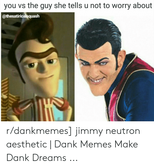 Jimmy Neutron Meme: you vs the guy she tells u not to worry about  @thesatiricalsquash r/dankmemes] jimmy neutron aesthetic | Dank Memes Make Dank Dreams ...