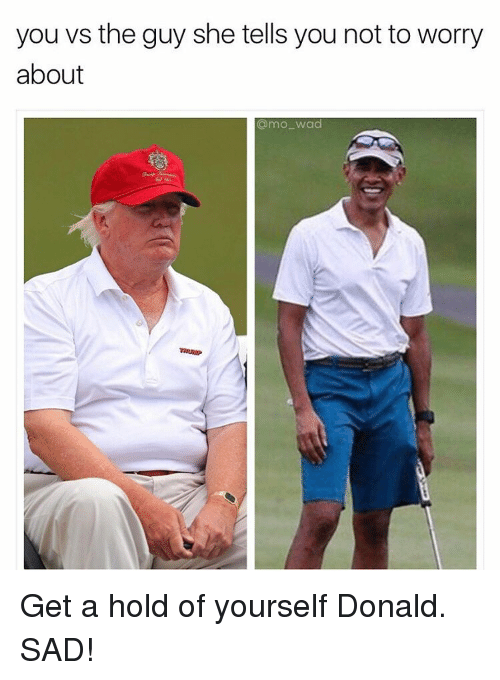 Get A Hold Of Yourself: you vs the guy she tells you not to worry  about  amo wad Get a hold of yourself Donald. SAD!