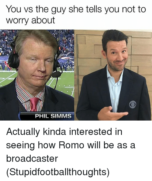 romos: You vs the guy she tells you not to  worry about  PHIL SIMMS Actually kinda interested in seeing how Romo will be as a broadcaster (Stupidfootballthoughts)