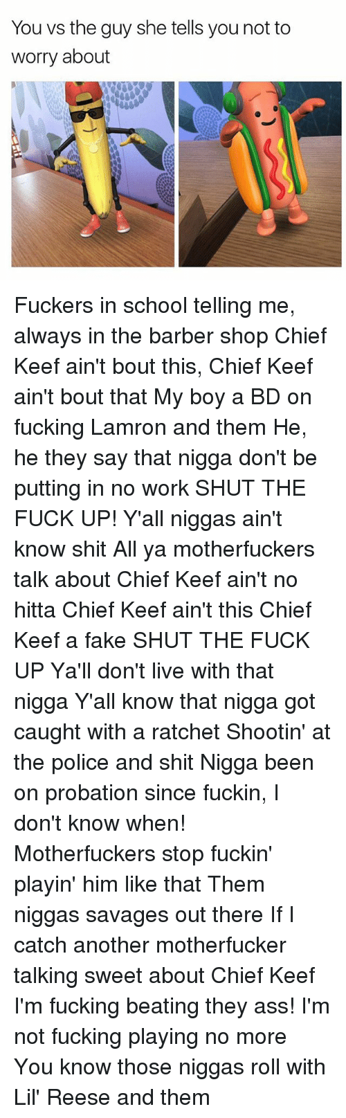 Ass, Barber, and Chief Keef: You vs the guy she tells you not to  worry about Fuckers in school telling me, always in the barber shop Chief Keef ain't bout this, Chief Keef ain't bout that My boy a BD on fucking Lamron and them He, he they say that nigga don't be putting in no work SHUT THE FUCK UP! Y'all niggas ain't know shit All ya motherfuckers talk about Chief Keef ain't no hitta Chief Keef ain't this Chief Keef a fake SHUT THE FUCK UP Ya'll don't live with that nigga Y'all know that nigga got caught with a ratchet Shootin' at the police and shit Nigga been on probation since fuckin, I don't know when! Motherfuckers stop fuckin' playin' him like that Them niggas savages out there If I catch another motherfucker talking sweet about Chief Keef I'm fucking beating they ass! I'm not fucking playing no more You know those niggas roll with Lil' Reese and them